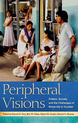 Peripheral Visions: Politics, Society, and the Challenges of Modernity in Yucatan Cover Image