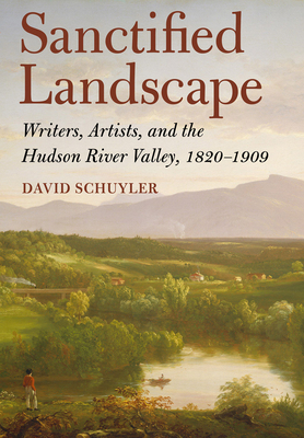 Sanctified Landscape: Writers, Artists, and the Hudson River Valley, 1820 1909 Cover Image