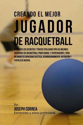 Creando El Mejor Jugador de Racquetball: Aprender Los Secretos Y Trucos Utilizados Por Los Mejores Jugadores de Racquetball Profesional Y Entrenadores Cover Image