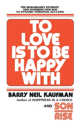 To Love Is to Be Happy With: The Remarkably Intimate and Inspiring New Way to Dynamic Personal Success! Cover Image