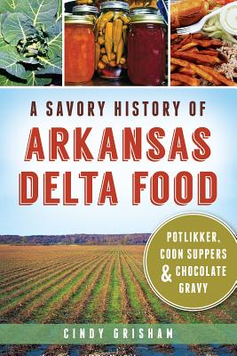 A Savory History of Arkansas Delta Food: Potlikker, Coon Suppers & Chocolate Gravy (American Palate) Cover Image