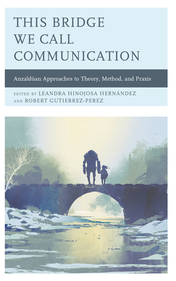 This Bridge We Call Communication: Anzaldúan Approaches to Theory, Method, and Praxis Cover Image