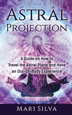 Astral Projection A Guide On How To Travel The Astral Plane And Have An Out Of Body Experience Hardcover The Book Stall