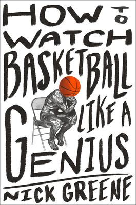 How to Watch Basketball Like a Genius: What Game Designers, Economists, Ballet Choreographers, and Theoretical Astrophysicists Reveal About the Greatest Game on Earth Cover Image