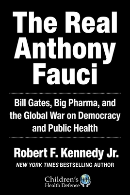 The Real Anthony Fauci: Bill Gates, Big Pharma, and the Global War on Democracy and Public Health (Children's Health Defense) Cover Image