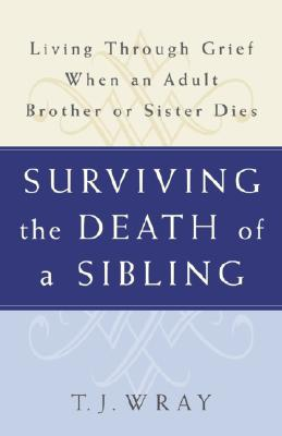 Surviving the Death of a Sibling: Living Through Grief When an Adult Brother or Sister Dies Cover Image
