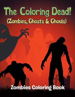 The Coloring Dead! (Zombies, Ghosts & Ghouls): Zombies Coloring Book Cover Image