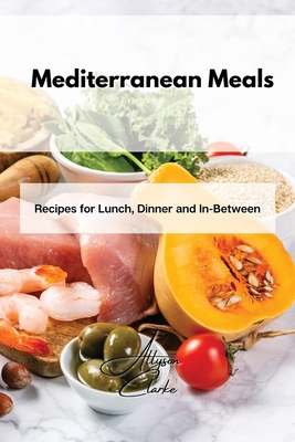 Mediterranean Meals: Recipes for Lunch, Dinner and In-Between Cover Image