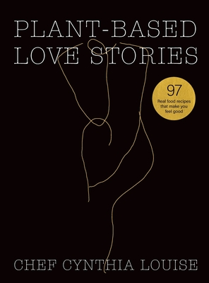 Plant-Based Love Stories: 97 Real Food Recipes That Make You Feel Good Cover Image