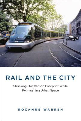 Rail and the City: Shrinking Our Carbon Footprint While Reimagining Urban Space (Urban and Industrial Environments) Cover Image