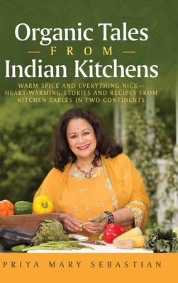 Organic Tales From Indian Kitchens: Warm Spice and Everything Nice__heart-Warming Stories and Recipes from Kitchen Tables in Two Continents Cover Image