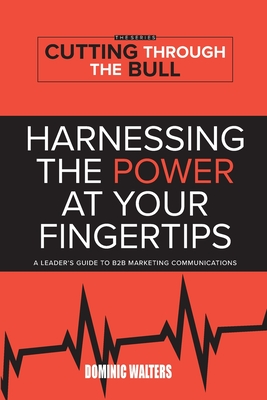 Harnessing the Power at Your Fingertips: A Leader's Guide to B2B Marketing Communications Cover Image