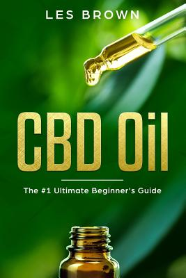 CBD Oil: The Ultimate Beginner's Guide by an Experienced CBD Hemp Oil User for Pain, Anxiety, Arthritis, Insomnia, Depression a Cover Image