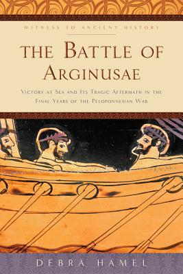 The Battle of Arginusae: Victory at Sea and Its Tragic Aftermath in the Final Years of the Peloponnesian War (Witness to Ancient History) Cover Image