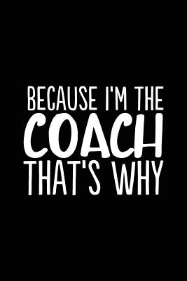 Because I'm the Coach That's Why: 6x9 Notebook, Ruled, 100 Pages, funny appreciation diary for women/men, thank you or retirement gift ideas for any s Cover Image