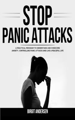 Stop Panic Attacks: A Practical Program to Understand and Overcome Anxiety, Controlling Panic Attacks and Live a Peaceful Life Cover Image
