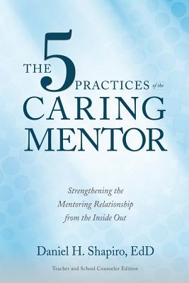 The 5 Practices of the Caring Mentor: Strengthening the Mentoring Relationship from the Inside Out Cover Image