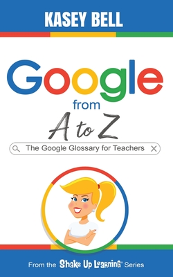 Google from A to Z: The Google Glossary for Teachers Cover Image