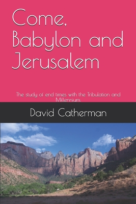 Come, Babylon and Jerusalem: The study of end times with the Tribulation and Millennium. Cover Image