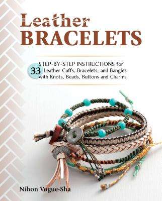 Leather Bracelets: Step-By-Step Instructions for 33 Leather Cuffs, Bracelets and Bangles with Knots, Beads, Buttons and Charms Cover Image