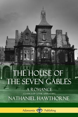 The House of the Seven Gables: A Romance (Classics of Gothic Literature) Cover Image