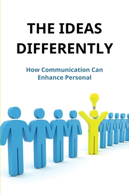 The Ideas Differently: How Communication Can Enhance Personal: Ideas That Shape Our World Cover Image