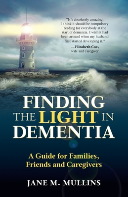 Finding the Light in Dementia: A Guide for Families, Friends and Caregivers Cover Image