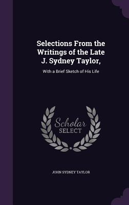 Selections from the Writings of the Late J. Sydney Taylor,: With a Brief Sketch of His Life Cover Image