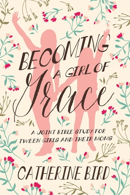 Becoming a Girl of Grace: A Joint Bible Study for Tween Girls & Their Moms Cover Image