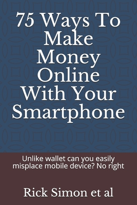 75 Ways To Make Money Online With Your Smartphone: Unlike wallet can you easily misplace mobile device? No right Cover Image