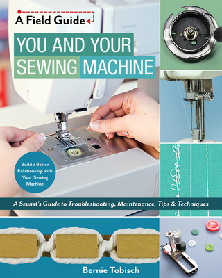 You and Your Sewing Machine: A Sewist's Guide to Troubleshooting, Maintenance, Tips & Techniques (Field Guide) Cover Image