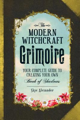 The Modern Witchcraft Grimoire: Your Complete Guide to Creating Your Own Book of Shadows Cover Image