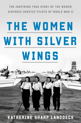The Women with Silver Wings: The Inspiring True Story of the Women Airforce Service Pilots of World War II Cover Image