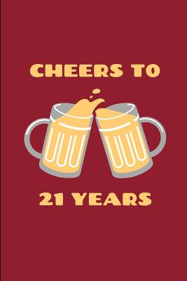 Cheers To 21 Years: Novelty 21st Birthday Themed Gifts - Lined Notebook Journal (6 X 9) - For Family, Friends & Special People In Your Lif Cover Image