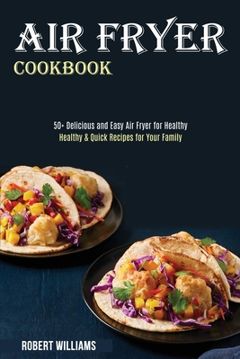 Air Fryer Cookbook: Healthy & Quick Recipes for Your Family (50+ Delicious and Easy Air Fryer for Healthy) Cover Image