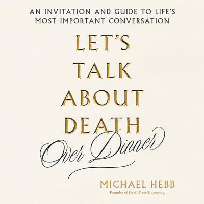 Let's Talk about Death (Over Dinner): An Invitation and a Guide to Life's Most Important Conversation Cover Image