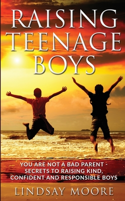 Raising Teenage Boys: You Are Not A Bad Parent - Secrets To Raising Kind, Confident And Responsible Boys Cover Image
