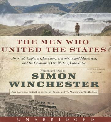 The Men Who United the States: America's Explorers, Inventors, Eccentrics and Mavericks, and the Creation of One Nation, Indivisible Cover Image