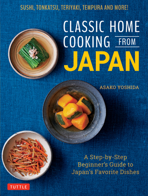 Classic Home Cooking from Japan: A Step-By-Step Beginner's Guide to Japan's Favorite Dishes: Sushi, Tonkatsu, Teriyaki, Tempura and More! Cover Image
