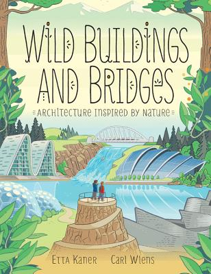 Wild Buildings and Bridges: Architecture Inspired by Nature by Etta Kaner