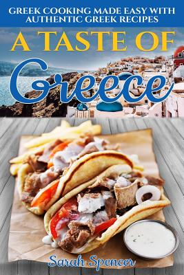 A Taste of Greece: Greek Cooking Made Easy with Authentic Greek Recipes Cover Image