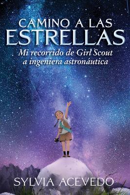 Camino a las estrellas (Path to the Stars Spanish edition): Mi recorrido de Girl Scout a ingeniera astronáutica Cover Image