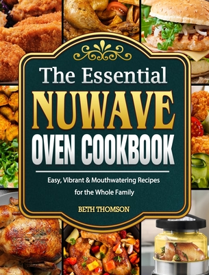 The Essential Nuwave Oven Cookbook: Easy, Vibrant & Mouthwatering Recipes for the Whole Family Cover Image