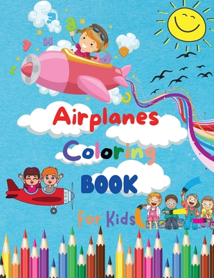Airplanes Coloring Book For Kids: Amazing Coloring Pages of Airplanes for Toddlers and Kids Ages 4-8, Girls and Boys, Preschool and Kindergarten Beaut Cover Image