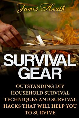 Survival Gear: Outstanding DIY Household Survival Techniques And Survival Hacks That Will Help You To Survive Cover Image