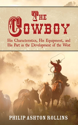 The Cowboy: His Characteristics, His Equipment, and His Part in the Development of the West Cover Image