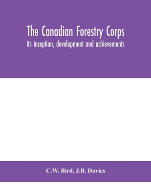 The Canadian Forestry Corps; its inception, development and achievements Cover Image
