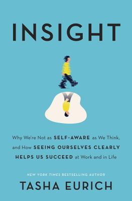 Insight: Why We're Not as Self-Aware as We Think, and How Seeing Ourselves Clearly Helps Us Succeed at Work and in Life Cover Image