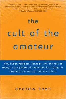 The Cult of the Amateur: How blogs, MySpace, YouTube, and the rest of today's user-generated media are destroying our economy, our culture, and our values Cover Image