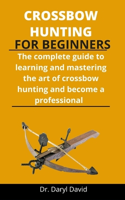 Crossbow Hunting For Beginners: The Complete Guide To Learning And Mastering The Art Of Crossbow Hunting And Become A Professional Cover Image